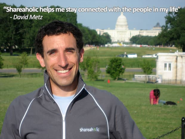 Shareaholic helps me stay connected with the people in my life - David Metz